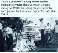 Bernie Sanders, Chicago, and Dank: This is a picture of a young Bernie Sanders  chained to a young black woman in Chicago  during the 1960's protesting for civil rights! I'm  sorry people, but this is a no brainer for me!...REAL  TALK! realtalk BernieSanders StandWithSanders feelthebern feeltheburn TeamBernieSanders sanders sanders2016 womenforsanders bernbabybern dank dankmemes makedonalddrumpfagain shillary killary politics president taxplan taxes DropOutHillary