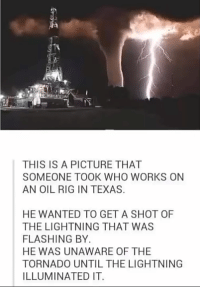 Lightning, Texas, and Tornado: THIS IS A PICTURE THAT  SOMEONE TOOK WHO WORKS ON  AN OIL RIG IN TEXAS.  HE WANTED TO GET A SHOT OF  THE LIGHTNING THAT WAS  FLASHING BY  HE WAS UNAWARE OF THE  TORNADO UNTIL THE LIGHTNING  ILLUMINATED IT. What is this, a crossover episode?