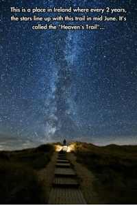 "Beautiful, Heaven, and Tumblr: This is a place in Ireland where every 2 years,  the stars line up with this trail in mid June. Its  called the ""Heaven's Trail"": srsfunny:  Beautiful Trail To Heaven"