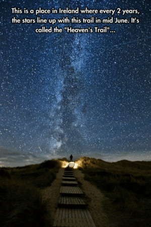 "Beautiful, Heaven, and Tumblr: This is a place in Ireland where every 2 years,  the stars line up with this trail in mid June. Its  called the ""Heaven's Trail"": srsfunny:Beautiful Trail To Heaven"