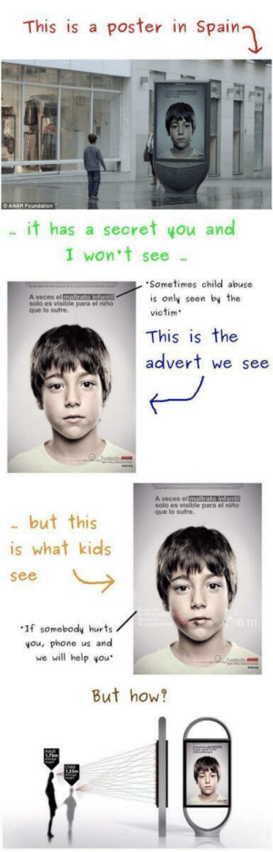 : This is a poster in Spain  it has a secret you and  I won't see  Sometimes child abuse  is only seen by the  victim  A veces el  solo es visible para el  que lo sufre.  niño  This is the  advert we see  ANA  solo es visible para el niño  que lo sufre.  . but this  is what kids  see  ·If somebody hurts  you, phone us and  we will help you  But how?