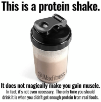 Protein, Time, and Via: This is a protein shake.  MaxFithess  It does not magically make you gain muscle.  In fact, it's not even necessary. The only time you should  drink it is when you didn't get enough protein from real foods. 😉😉😉 via @jmaxfitness