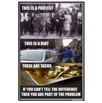 If you can't tell the difference, you are mentally challenged.: THIS IS A PROTEST  THIS ISA RIOT  THESE ARE TACOS  IF YOU CAN'T TELL THE DIFFERENCE  THEN YOU ARE PARTOF THE PROBLEM If you can't tell the difference, you are mentally challenged.