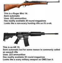 Memes, Patriotic, and Soldiers: This is a Ruger Mini 14:  Semi automatic  Uses .223 ammunition  Has readily available 30 round magazines  Looks like a non-scary hunting rifle so it's a-ok.  This is an AR 15:  Semi automatic but for some reason is commonly called  an assault rifle  Uses .223 ammunition  Has readily available 30 round magazines  Looks like a scary military weapon so OMG ban it. . ✅ Double tap the pic ✅ Tag your friends ✅ Check link in my bio for badass stuff - usarmy 2ndamendment soldier navyseals gun flag army operator troops tactical sniper armedforces k9 weapon patriot marine usmc veteran veterans usa america merica american coastguard airman usnavy militarylife military airforce libertyalliance