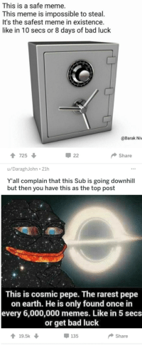 "<p>you complain about your subreddit going downhill and these are your 2 hottest posts via /r/MemeEconomy <a href=""http://ift.tt/2C5xkks"">http://ift.tt/2C5xkks</a></p>: This is a safe meme.  This meme is impossible to steal.  It's the safest meme in existence.  like in 10 secs or 8 days of bad luck  @Barak Niw  725  루 22  Share  u/DaraghJohn 21h  Y'all complain that this Sub is going downhill  but then you have this as the top post  This is cosmic pepe. The rarest pepe  on earth. He is only found once in  every 6,000,000 memes. Like in 5 secs  or get bad luck  135  19.5k  Share <p>you complain about your subreddit going downhill and these are your 2 hottest posts via /r/MemeEconomy <a href=""http://ift.tt/2C5xkks"">http://ift.tt/2C5xkks</a></p>"
