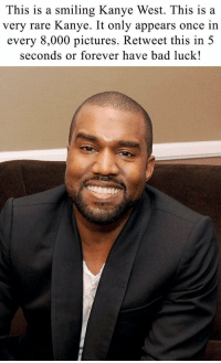 Don't say anything. Just retweet: This is a smiling Kanye West. This is a  very rare Kanye. It only appears once in  every 8,000 pictures. Retweet this in 5  seconds or forever have bad luck! Don't say anything. Just retweet