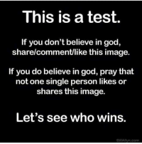 God, Image, and Test: This is a test.  If you don't believe in god,  share/comment/like this image.  If you do believe in god, pray that  not one single person likes or  shares this image.  Let's see who wins.  BillAllyn.com Just for the whimsical hell of it.