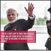 Memes, Narendra Modi, and 🤖: THIS IS A TIGHT SLAP TO THOSE WHO THOUGHT  MODI WAS NOT GOING AFTER THE BIG NAMES  AS A PART OF HIS DRIVE TO ERADICATE BLACK  MONEY! Narendra Modi Sir, take a bow! What a move! Black money hoarders, where will you go now? Big names beware, our PM is on fire!!