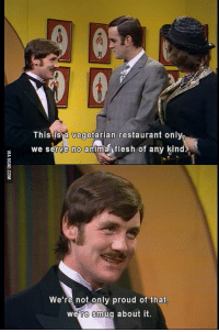 monty python: This is a vegetarian restaurant onlyi  we serve no animal flesh of any kind  We're not only proud of that,  were smug about it.