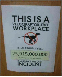 Velociraptor: THIS IS A  VELOCIRAPTOR-FREE  WORKPLACE  IT HAS PROUDLY BEEN  25,915,000,000  DAYS SINCE INCIDENT