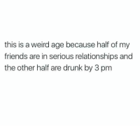 Drunk, Friends, and Relationships: this is a weird age because half of my  friends are in serious relationships and  the other half are drunk by 3 pm