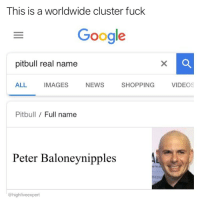 Nobody likes baloney nipples.: This is a worldwide cluster fuck  Google  pitbull real name  ALL IMAGES NEWS SHOPPING VIDEOS  Pitbull Full name  Peter Baloneynipples  KIN  @highfiveexpert Nobody likes baloney nipples.