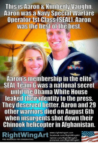 https://t.co/SiRAOCDYwB: This is Aaron 8 Kimberly Vaughn  Aaron was a Navy Special Warfare  Operator 1st Class (SEAL] Aaron  Was the best of the best  Aaron's membership in the elite  SEAL Team 6 was anational Secret  until the Obama White House  leaked their identity to thepress.  They deserved better. Aaron and 29  other warriors died on August 6th  When insurgents shot down their  Chinook helicopter in Afghanistan.  www.rightwingart.com  RightWingArt  facebook.com/RightWingArt  twitter.com/RightWingArt  FREE RESOURCES FOR CONSERNATIVES  pinterest.com/RightwingArt https://t.co/SiRAOCDYwB
