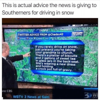 Advice, Bad, and Church: This is actual advice the news is giving to  Southerners for driving in snovw  TWITTER ADVICE FROM @Chadsu42  TRAFFIC  TOPPEDSLOWSLOWNNG FAST  if you rarely drive on snow,  our grandma to church.  olly  just pretend you're taking  here's aiplatter of biscuits  and 2 gallons of sweet tea  in glass jars in the backiseat.  She's wearing a new dress  tand holding  w  a crock pot full of gravy.  dington  re CBS  WBTV 3 News at 6am It's actually snowing pretty bad down south right now. Nothing to be alarmed about. Totally normal weather pattern.