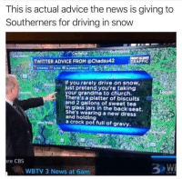 Advice, Church, and Driving: This is actual advice the news is giving to  Southerners for driving in snow  TWITTER ADVICE FROM @Chadsu42  TRAFFIC  If you rarely drive on snow  just pretend you're taking  our grandma to church.  olly  ust  here's a platter of biscuits  and 2 gallons of sweet tea  in glass jars in the backiseat.  She's wearing a new dresS  and holding  ae Wa crock pot full of gravy.  re CBS  WBTV 3 News at 6am.  ON Y Always drive carefully in the snow via /r/funny https://ift.tt/2ElA5Q9