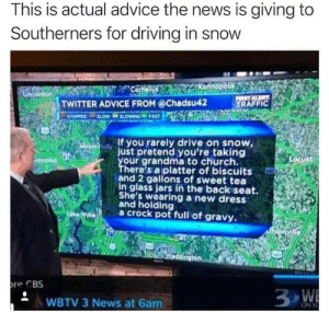 Advice, Church, and Driving: This is actual advice the news is giving to  Southerners for driving in snow  TWITTER ADVICE FROM @Chadsu42  TRAFFIC  TOPPED LOW SLOWING FAST  ol If you rarely drive on snow  just pretend you're taking  our grandma to church.  There's a platter of biscuits  and 2 gallons of sweet tea  in glass jars in the backiseat.  She's wearing a new dress  and holding  a crock pot full of gravy  re CBS  WBTV 3 News at 6am This is the most American thing Ive ever seen.