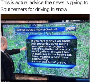 Taking grandma to church via /r/funny https://ift.tt/2P2XQy8: This is actual advice the news is giving to  Southerners for driving in snow  TWITTER ADVICE FROM @Chadsu42  TRAFFIC  STOPPED-SLOW SLOVİNG FAST  If you rarely drive on snow,  just pretend you're taking  our grandma to church.  here's a platter of biscuits  and 2 gallons of sweet tea  in glass jars in the backiseat.  She's wearing a new dress  and holding  a crock pot full of gravy Taking grandma to church via /r/funny https://ift.tt/2P2XQy8