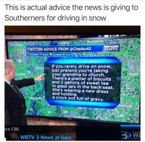 Always drive carefully in the snow: This is actual advice the news is giving to  Southerners for driving in snow  TWITTER ADVICE FROM @Chadsu42  TRAFFIC  If you rarely drive on snow  just pretend you're taking  our grandma to church.  olly  ust  here's a platter of biscuits  and 2 gallons of sweet tea  in glass jars in the backiseat.  She's wearing a new dresS  and holding  ae Wa crock pot full of gravy.  re CBS  WBTV 3 News at 6am.  ON Y Always drive carefully in the snow