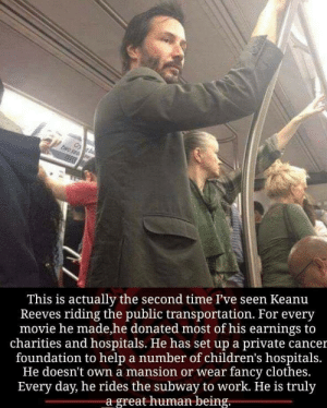 awesomacious:  And no one dares to look John Wick in the eye.: This is actually the second time I've seen Keanu  Reeves riding the public transportation. For every  movie he made,he donated most of his earnings to  charities and hospitals. He has set up a private cancer  foundation to help a number of children's hospitals  He doesn't own a mansion or wear fancy clothes.  Every day, he rides the subway to work. He is truly  a great human being. awesomacious:  And no one dares to look John Wick in the eye.
