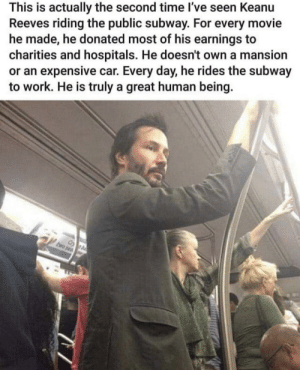 Subway, Work, and Define: This is actually the second time I've seen Keanu  Reeves riding the public subway. For every movie  he made, he donated most of his earnings to  charities and hospitals. He doesn't own a mansion  or an expensive car. Every day, he rides the subway  to work. He is truly a great human being. Fame doesn't define you