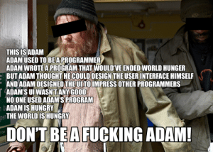 Adams Story: THIS IS ADAM  ADAMUSED TOBEAPROGRAMMER  A  DAM WROTE A PROGRAM THAT WOULD'VE ENDED WORLD HUNGE  : BUTADAM THOUGHT HECOULD DESIGN THEUSERINTERFACE HIMSELF  ND ADAM DESIGNED THEUTOIMPRESS OTHER PROGRAMMER  ADAM'S UI WASN'TANY GOOD  NO ONE USED ADAM'S PROGRAM  ADAM ISHUNGRY  THE WORLD IS HUNGRY  R  pen  DON'T BEA FUCKING ADAM!  bar Adams Story