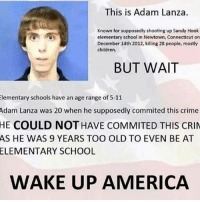 America, Children, and Crime: This is Adam Lanza.  Known for supposedly shooting up Sandy Hook  elementary school in Newtown, Connecticut on  December 14th 2012, killing 28 people, mostly  children.  BUT WAIT  Elementary schools have an age range of 5-11  Adam Lanza was 20 when he supposedly commited this crime  HE COULD NOT HAVE COMMITED THIS CRIM  AS HE WAS 9 YEARS TOO OLD TO EVEN BE AT  ELEMENTARY SCHOOL  WAKE UP AMERICA Wow never thot about like that