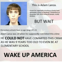 America, Children, and Crime: This is Adam Lanza  Known for supposedly shooting up Sandy Hook  elementary school in Newtown, Connecticut orn  December 14th 2012, killing 28 people, mostly  children  BUT WAIT  Elementary schools have an age range of 5-11  Adam Lanza was 20 when he supposedly commited this crime  HE COULD NOT HAVE COMMITED THIS CRIM  AS HE WAS 9 YEARS TOO OLD TO EVEN BE AT  ELEMENTARY SCHOOL  WAKE UP AMERICA
