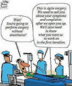 Work, Time, and Ask: This is Agile surgery  We need to ask you  about your symptoms  and complaints  after we open you up  We'll also need  Wait!  You're going to  perform surgery  without  to know  what you want us  to work on  in the first iteration  anesthesia? We need real time feedback