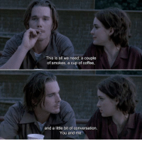 Coffee, Reality, and All: This is all we need: a couple  of smokes, a cup of coffee.  and a little bit of conversation  You and me. Reality Bites