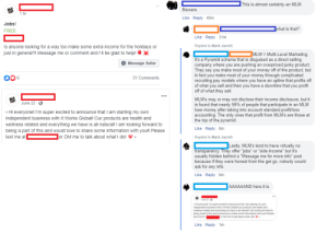 """I'm the light blue. I hope I saved at least 1 person today.: This is almost certainly an MLM.  Beware.  1 hr  Like Reply - 45m  Jobs!  what is that?  FREE  Like Reply 31m  Replied to Mark Jarrett  Is anyone looking for a way too make some extra income for the holidays or  just in general?! Message me or comment and I'll be glad to help!  MLM = Multi-Level Marketing,  it's a Pyramid scheme that is disguised as a direct selling  company where you are pushing an overpriced junky product  They say you make most of your money off of the product, but  in fact you make most of your money through complicated  recruiting pay models where you have an upline that profits off  of what you sell and then you have a downline that you profit  off of what they sell.  Message Seller  31 Comments  MLM's may or may not disclose their income disclosure, but it  is found that nearly 99% of people that participate in an MLM  lose money after taking into account standard profit/loss  accounting. The only ones that profit from MLM's are those at  the top of the pyramid.  June 22  Hi everyone! I'm super excited to announce that l am starting my own  independent business with It Works Global! Our products are health and  wellness related and everything we have is all natural! I am looking forward to  Like Reply 8m  being a part of this and would love to share some information with you!! Please  or DM me to talk about what I do!  text me at  Replied to Mark Jarrett  Lastly, MLM's tend to have virtually no  transparency. They offer """"jobs""""  usually hidden behind a """"Message me for more info"""" post  because if they were honest from the get go, nobody would  ask for any info  """"side income"""" but  Like Reply 6m  AAAAAAND here it is.  June 22  Hi everyonel m super excted to announce mat am starting my own  independent business with t Works Globa Our products are heath and  weliness related and everyhing we have is all natural I am looking fonaard to  being a part of this and would love to share some int"""