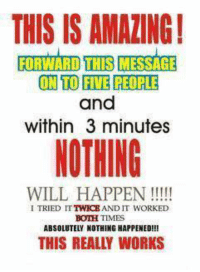 Fied: THIS IS AMALING!  FORWARD THIS MESSAGE  ON TO FIE PEOPLE  and  within 3 minutes  NOTHING  WILL HAPPEN  I TRIED IT  AND IT WORKED  BOTH TIMES  ABSOLUTELY NOTHING HAPPENED  THIS REALLY WORKS
