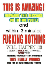 Fucking, Memes, and Shopping: THIS IS AMAZING!  FORWARD THIS  MESSAGE  ON TO FIVE PEOPLE  and  within 3 minutes  FUCKING NOTHING  WILL HAPPEN  I TRIED ITTWICEAND IT WORKED  BOTH TIMES  ABSOLUTELY FUCKING NOTHING HAPPENED!!!  THIS REALLY WORKS  PASS THIS ON MORE PEOPLE NEED TO KNOW Check out our secular apparel shop! http://wflatheism.spreadshirt.com/