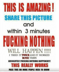 Bitch, Dank, and Fucking: THIS IS AMAZING!  SHARE THIS PICTURE  and  within 3 minutes  FUCKING NOTHING  WILL HAPPEN  I TRIED IT  AND IT WORKED  BOTH TIMES  ABSOLUTELY FUCKING NOTHING HAPPENED!!!  THIS REALLY WORKS  PASS THIS ON MORE PEOPLE NEED TO KNOW ~ Brassy Bitch~