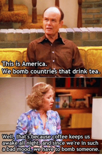 Memes, Mood, and Coffee: This is Ameri  We bomb countries that drink tea.  ca  Well, that's because  coffee keeps us  awake allnight,and since we're in such  abad!mood, iwehaveto ьоть someone. https://t.co/g2QOEHWD79