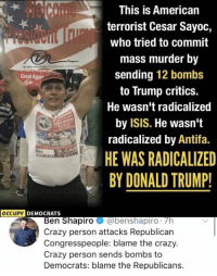 Crazy, Donald Trump, and Isis: This is American  terrorist Cesar Sayoc,  who tried to commit  mass murder by  sending 12 bombs  to Trump critics.  He wasn't radicalized  by ISIS. He wasn't  radicalized by Antifa.  HE WAS RADICALIZED  BY DONALD TRUMP!  Great Again  DEMOCRATS  Ben Shapiro benshapiro. Th  Crazy person attacks Republican  Congresspeople: blame the craz  Crazy person sends bombs to  Democrats: blame the Republicans. (GC)