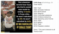 "radicalized: This is American  terrorist Cesar Sayoo,  who tried to commit  mass murder by  sending 12 bombs  to Trump critics.  He wasn't radicalized  by ISIS. He wasn't  radicalized by Antifa.  HE WAS RADICALIZED  BY DONALD TRUMP!  Collin Rugg @CollinRugg 2h  Cesar Sayoc:  1991: Theft  1994: Domestic Violence  2003: Bomb threat  2004: Illegal ID  2004: Controlled substance  Great Agair  zed2004: Evidence tampering  2009: Operating w/out license  2013: Theft  2013: Battery  2014: Theft  2015: Probation violation  Dems: ""This man's behavior is all  Trump's fault""  OCCUPY DEMOCRATS"