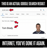 Go ahead and give it a try...: THIS IS AN ACTUAL GOOGLE SEARCH RESULT  ny jets owner  進a  All News Shopping Imags Videos More  Settings Tools  About 1,210,000 results (0.71 seconds)  New York Jets Owner  Tom Brady  Quotes and overview  Feedback  INTERNET, YOU'VE DONE IT AGAIN  @CBSSports Go ahead and give it a try...