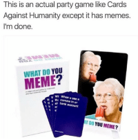 someone buy me it: This is an actual party game like Cards  Against Humanity except it has memes.  I'm done.  WHAT DO YOU  wr When u see a  th comma in ur  Bl bank account  ATT Do YOU MEME? someone buy me it