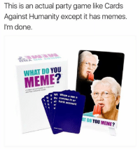 Yes it's real and you can buy it here: https://whatdoyoumeme.com: This is an actual party game like Cards  Against Humanity except it has memes.  I'm done.  DO YOU  MEME  ialcard wh When u see a  thi al bank account  AT DO YOU MEME? Yes it's real and you can buy it here: https://whatdoyoumeme.com