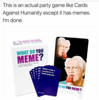 i need it: This is an actual party game like Cards  Against Humanity except it has memes.  I'm done.  WHAT DO YOU  w a wr When u see a  thi in bank account  AT DO YOU  MEME? i need it