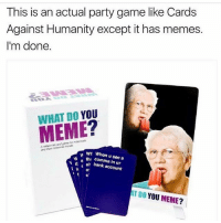 NEEDS!!: This is an actual party game like Cards  Against Humanity except it has memes.  I'm done.  WHAT DO YOU  cardgame  and  wh When u see a  tha a bank account  AT DO YOU MEME? NEEDS!!