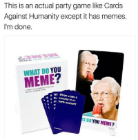 You guys NEED this game. LINK IN BIO.: This is an actual party game like Cards  Against Humanity except it has memes.  I'm done.  DO  YOU  MEME  melerinin and  wh When u see a  tha in W N al bank account  AT YOU MEME?  DO You guys NEED this game. LINK IN BIO.