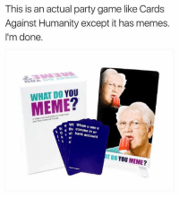 Do You Meme: This is an actual party game like Cards  Against Humanity except it has memes.  I'm done.  WHAT DO YOU  MEME?  and theit mal  wr When u see a  thi comma in ur  al bank account  N  T DO YOU MEME?