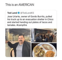 Ted, American, and Amazing: This is an AMERICAN  Ted Land @TedLandK5  Jose Uriarte, owner of Gordo Burrito, pulled  his truck up to an evacuation shelter in Chico  and started handing out plates of tacos and  tamales. Amazing!