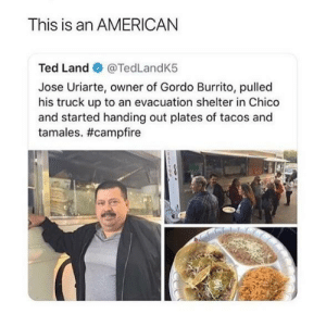 awesomacious:  What an angel !: This is an AMERICAN  Ted Land @TedLandK5  Jose Uriarte, owner of Gordo Burrito, pulled  his truck up to an evacuation shelter in Chico  and started handing out plates of tacos and  tamales. awesomacious:  What an angel !