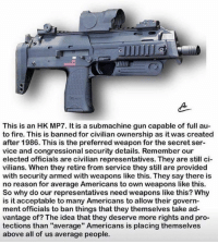 "Fire, Memes, and Pro: This is an HK MP7. It is a submachine gun capable of full au  to fire. This is banned for civilian ownership as it was created  after 1986. This is the preferred weapon for the secret ser-  vice and congressional security details. Remember our  elected officials are civilian representatives. They are still ci  vilians. When they retire from service they still are provided  with security armed with weapons like this. They say there is  no reason for average Americans to own weapons like this.  So why do our representatives need weapons like this? Why  is it acceptable to many Americans to allow their govern  ment officials to ban things that they themselves take ad-  vantage of? The idea that they deserve more rights and pro-  tections than ""average"" Americans is placing themselves  above all of us average people."