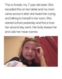 Crying, Fucking, and School: This is Anaiah, my 7 year old sister. She  recorded this on her tablet and my mom  came across it after she heard her crying  and talking to herself in her room. She  started school yesterday and this is how  her second day went. Her bully teases her  and calls her mean names This is so sad, This broke my heart .. bullying is a never ending cycle that's needs to fucking stop.
