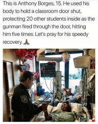 """Memes, Classroom, and 🤖: This is Anthony Borges, 15. He used his  body to hold a classroom door shut,  protecting 20 other students inside as the  gunman fired through the door, hitting  him five times. Let's pray for his speedy  recovery. A  116  22"""" Follow us! 🔥 @drunkamerica 🔥"""