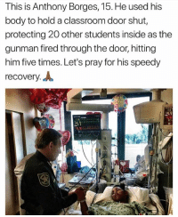"""Memes, Wshh, and Classroom: This is Anthony Borges, 15. He used his  body to hold a classroom door shut,  protecting 20 other students inside as thee  gunman fired through the door, hitting  him five times. Let's pray for his speedy  recovery.  16T  2""""  23"""" Anthony Borges is a 15 year old hero. Keep him in your thoughts and prayers 🙏😔 WSHH"""