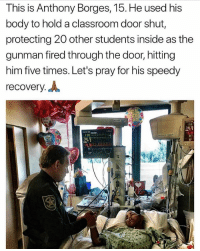 """Memes, Classroom, and 🤖: This is Anthony Borges, 15. He used his  body to hold a classroom door shut,  protecting 20 other students inside as the  gunman fired through the door, hitting  him five times. Let's pray for his speedy  recovery.  16  91  23""""  R S L1 4440  91"""